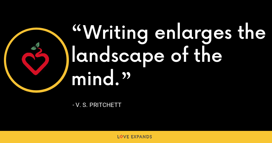 Writing enlarges the landscape of the mind. - V. S. Pritchett