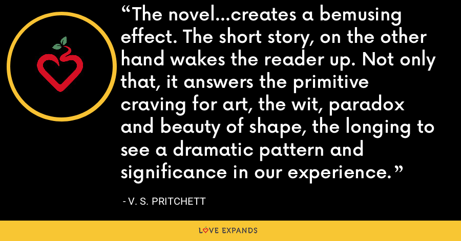 The novel...creates a bemusing effect. The short story, on the other hand wakes the reader up. Not only that, it answers the primitive craving for art, the wit, paradox and beauty of shape, the longing to see a dramatic pattern and significance in our experience. - V. S. Pritchett