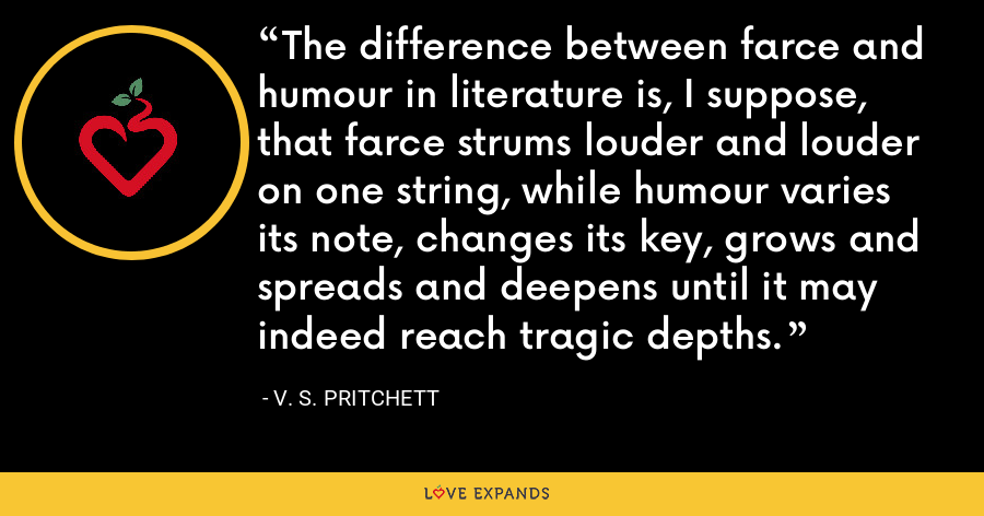 The difference between farce and humour in literature is, I suppose, that farce strums louder and louder on one string, while humour varies its note, changes its key, grows and spreads and deepens until it may indeed reach tragic depths. - V. S. Pritchett