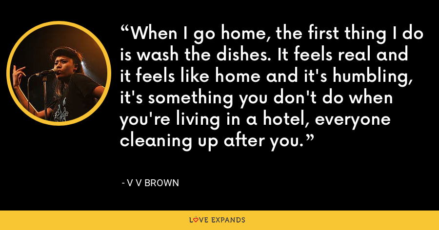When I go home, the first thing I do is wash the dishes. It feels real and it feels like home and it's humbling, it's something you don't do when you're living in a hotel, everyone cleaning up after you. - V V Brown