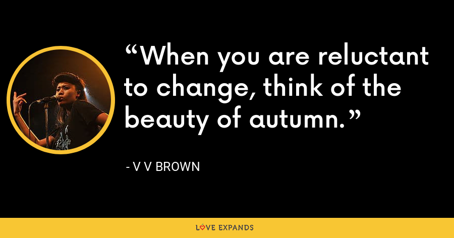 When you are reluctant to change, think of the beauty of autumn. - V V Brown