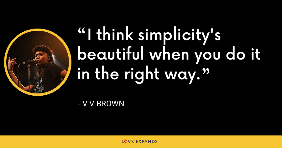I think simplicity's beautiful when you do it in the right way. - V V Brown
