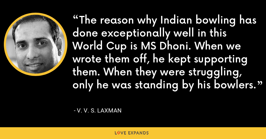 The reason why Indian bowling has done exceptionally well in this World Cup is MS Dhoni. When we wrote them off, he kept supporting them. When they were struggling, only he was standing by his bowlers. - V. V. S. Laxman