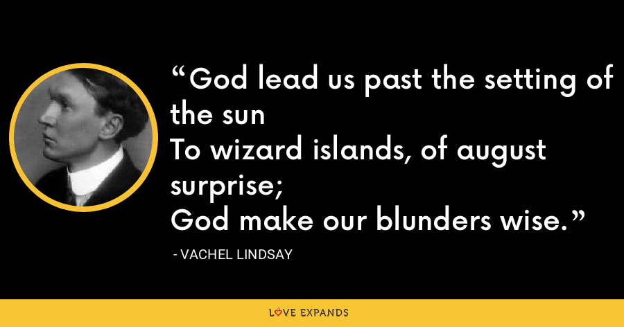 God lead us past the setting of the sunTo wizard islands, of august surprise;God make our blunders wise. - Vachel Lindsay