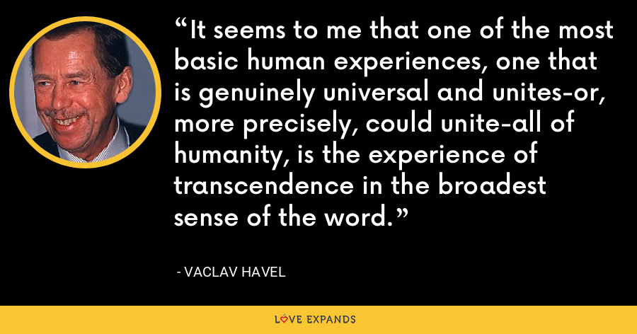 It seems to me that one of the most basic human experiences, one that is genuinely universal and unites-or, more precisely, could unite-all of humanity, is the experience of transcendence in the broadest sense of the word. - Vaclav Havel