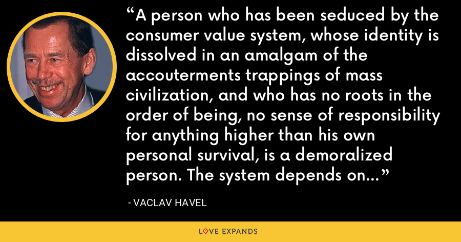 A person who has been seduced by the consumer value system, whose identity is dissolved in an amalgam of the accouterments trappings of mass civilization, and who has no roots in the order of being, no sense of responsibility for anything higher than his own personal survival, is a demoralized person. The system depends on this demoralization, deepens it, is in fact a projection of it into society. - Vaclav Havel