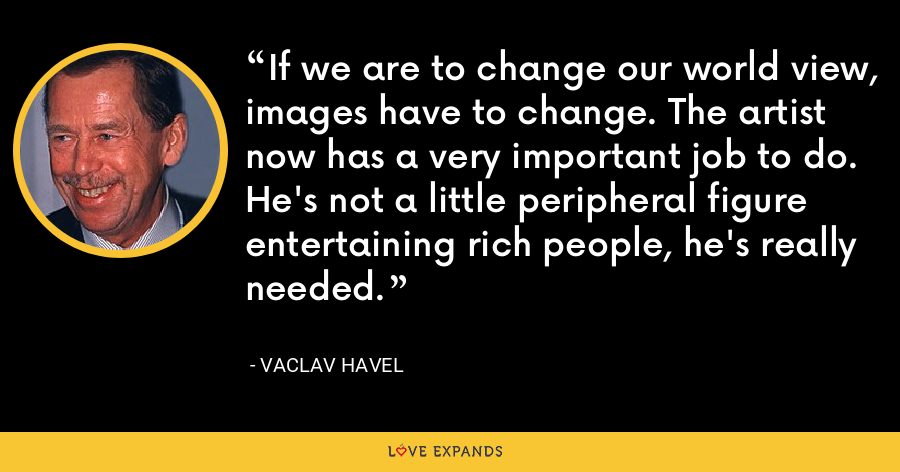 If we are to change our world view, images have to change. The artist now has a very important job to do. He's not a little peripheral figure entertaining rich people, he's really needed. - Vaclav Havel