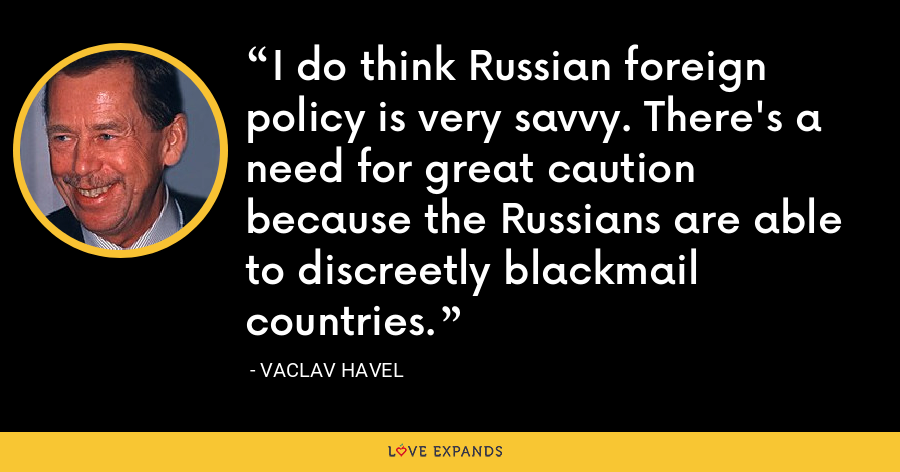 I do think Russian foreign policy is very savvy. There's a need for great caution because the Russians are able to discreetly blackmail countries. - Vaclav Havel