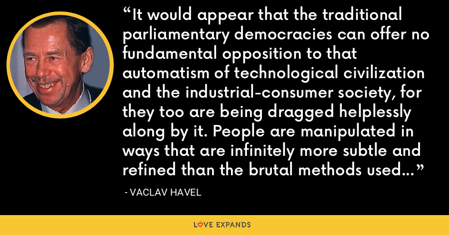 It would appear that the traditional parliamentary democracies can offer no fundamental opposition to that automatism of technological civilization and the industrial-consumer society, for they too are being dragged helplessly along by it. People are manipulated in ways that are infinitely more subtle and refined than the brutal methods used in post-totalitarian societies. - Vaclav Havel