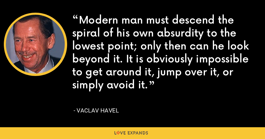 Modern man must descend the spiral of his own absurdity to the lowest point; only then can he look beyond it. It is obviously impossible to get around it, jump over it, or simply avoid it. - Vaclav Havel