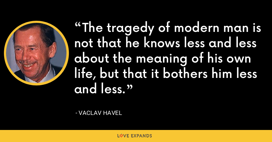 The tragedy of modern man is not that he knows less and less about the meaning of his own life, but that it bothers him less and less. - Vaclav Havel