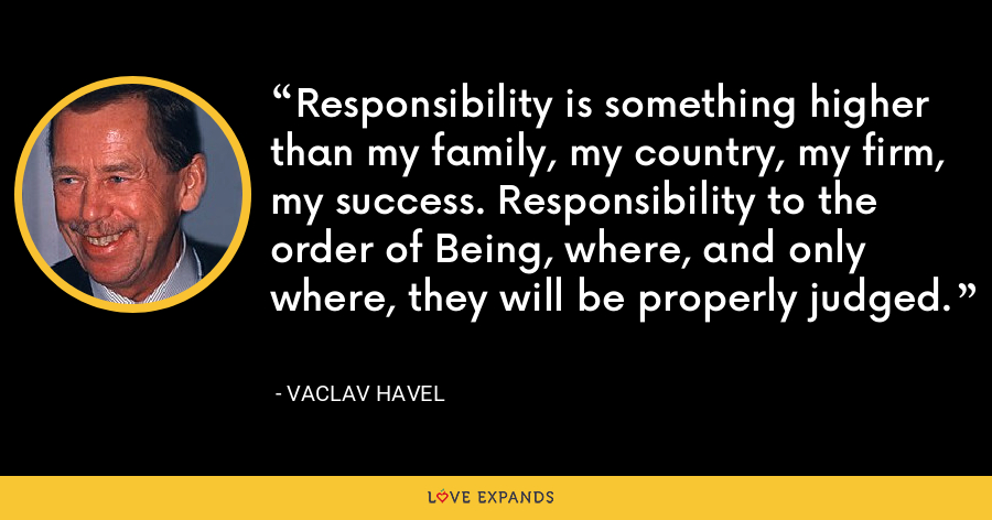 Responsibility is something higher than my family, my country, my firm, my success. Responsibility to the order of Being, where, and only where, they will be properly judged. - Vaclav Havel