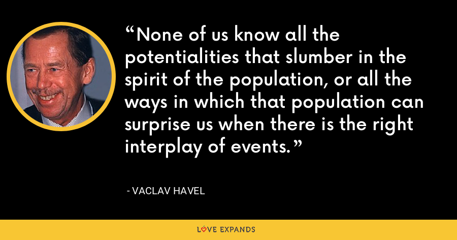 None of us know all the potentialities that slumber in the spirit of the population, or all the ways in which that population can surprise us when there is the right interplay of events. - Vaclav Havel