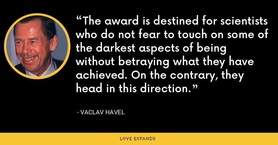 The award is destined for scientists who do not fear to touch on some of the darkest aspects of being without betraying what they have achieved. On the contrary, they head in this direction. - Vaclav Havel