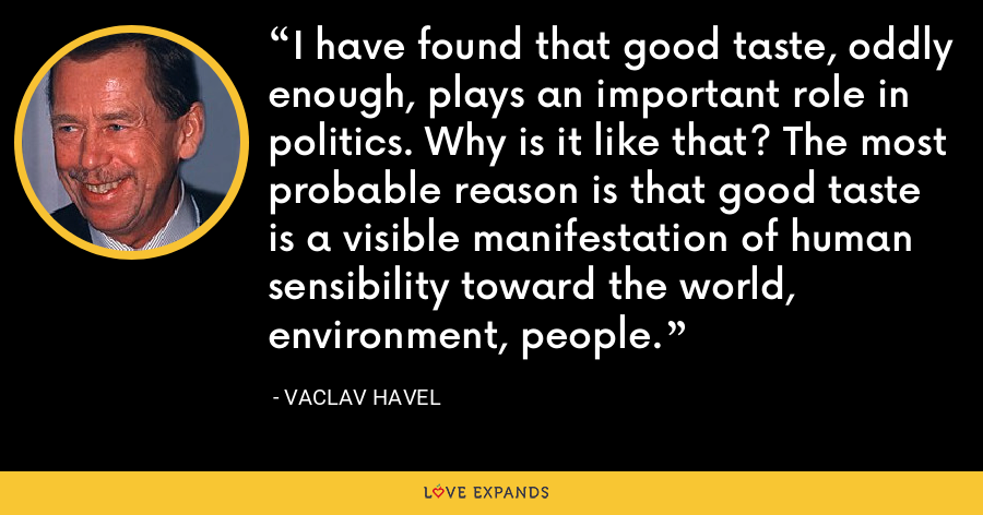 I have found that good taste, oddly enough, plays an important role in politics. Why is it like that? The most probable reason is that good taste is a visible manifestation of human sensibility toward the world, environment, people. - Vaclav Havel