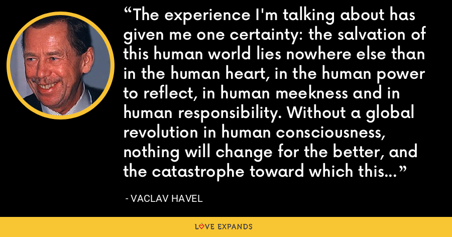The experience I'm talking about has given me one certainty: the salvation of this human world lies nowhere else than in the human heart, in the human power to reflect, in human meekness and in human responsibility. Without a global revolution in human consciousness, nothing will change for the better, and the catastrophe toward which this world is headed will be unavoidable. - Vaclav Havel