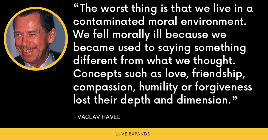 The worst thing is that we live in a contaminated moral environment. We fell morally ill because we became used to saying something different from what we thought. Concepts such as love, friendship, compassion, humility or forgiveness lost their depth and dimension. - Vaclav Havel