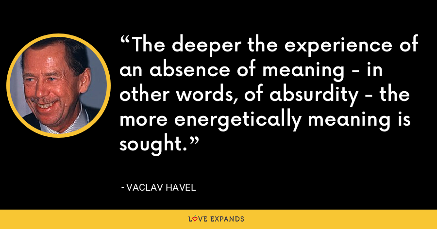 The deeper the experience of an absence of meaning - in other words, of absurdity - the more energetically meaning is sought. - Vaclav Havel