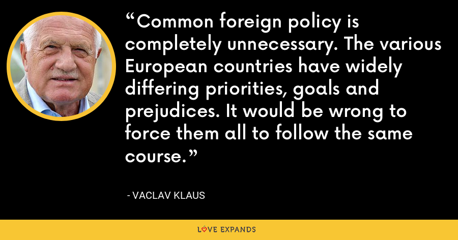 Common foreign policy is completely unnecessary. The various European countries have widely differing priorities, goals and prejudices. It would be wrong to force them all to follow the same course. - Vaclav Klaus