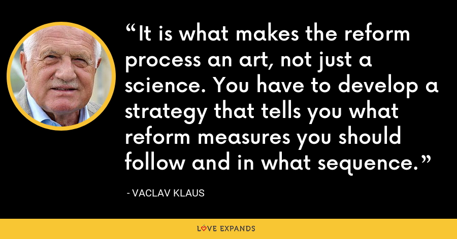 It is what makes the reform process an art, not just a science. You have to develop a strategy that tells you what reform measures you should follow and in what sequence. - Vaclav Klaus