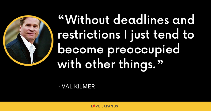 Without deadlines and restrictions I just tend to become preoccupied with other things. - Val Kilmer