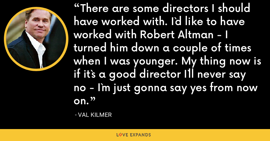 There are some directors I should have worked with. I`d like to have worked with Robert Altman - I turned him down a couple of times when I was younger. My thing now is if it`s a good director I`ll never say no - I`m just gonna say yes from now on. - Val Kilmer