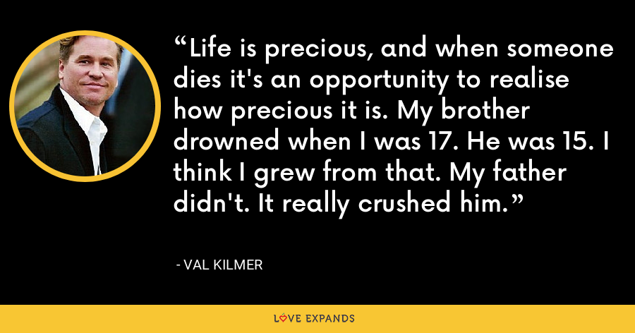 Life is precious, and when someone dies it's an opportunity to realise how precious it is. My brother drowned when I was 17. He was 15. I think I grew from that. My father didn't. It really crushed him. - Val Kilmer
