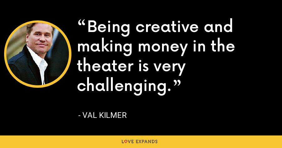 Being creative and making money in the theater is very challenging. - Val Kilmer