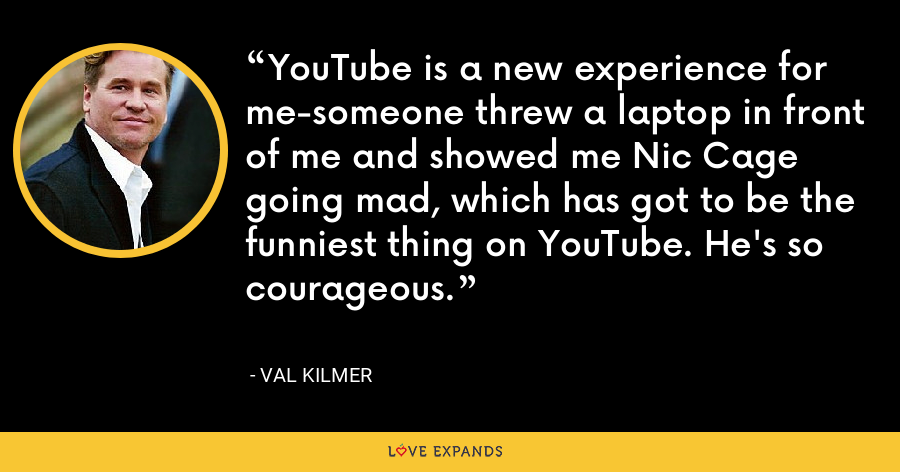 YouTube is a new experience for me-someone threw a laptop in front of me and showed me Nic Cage going mad, which has got to be the funniest thing on YouTube. He's so courageous. - Val Kilmer