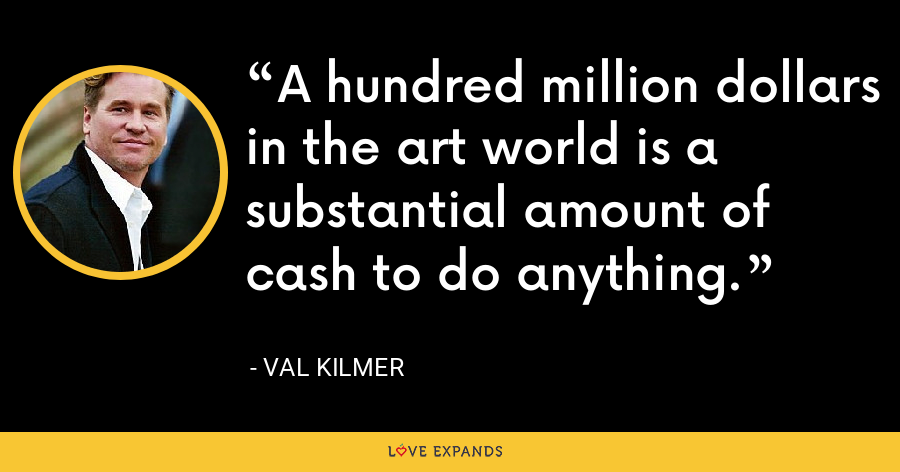 A hundred million dollars in the art world is a substantial amount of cash to do anything. - Val Kilmer