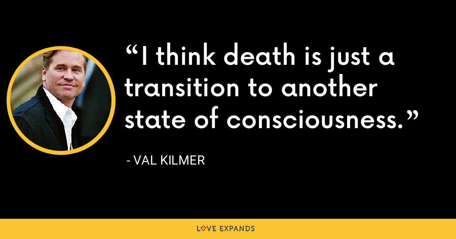 I think death is just a transition to another state of consciousness. - Val Kilmer