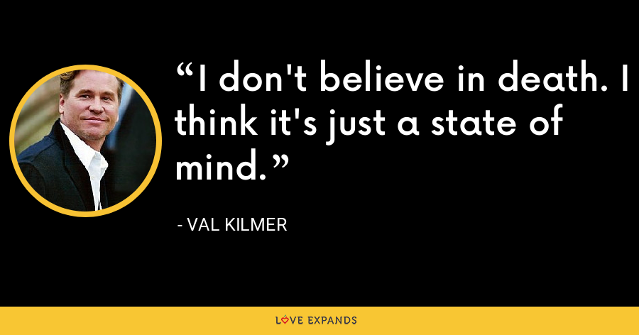 I don't believe in death. I think it's just a state of mind. - Val Kilmer