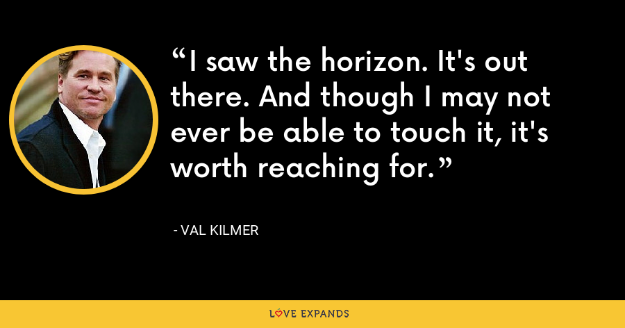 I saw the horizon. It's out there. And though I may not ever be able to touch it, it's worth reaching for. - Val Kilmer