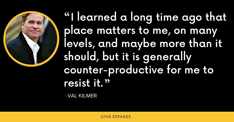 I learned a long time ago that place matters to me, on many levels, and maybe more than it should, but it is generally counter-productive for me to resist it. - Val Kilmer