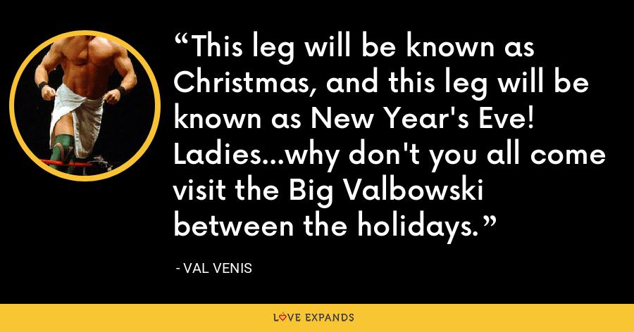 This leg will be known as Christmas, and this leg will be known as New Year's Eve! Ladies...why don't you all come visit the Big Valbowski between the holidays. - Val Venis