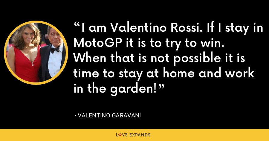I am Valentino Rossi. If I stay in MotoGP it is to try to win. When that is not possible it is time to stay at home and work in the garden! - Valentino Garavani