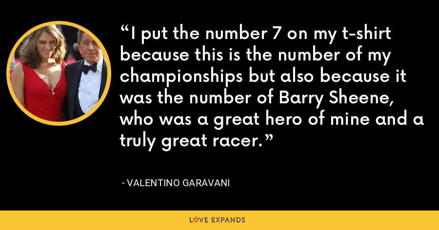 I put the number 7 on my t-shirt because this is the number of my championships but also because it was the number of Barry Sheene, who was a great hero of mine and a truly great racer. - Valentino Garavani