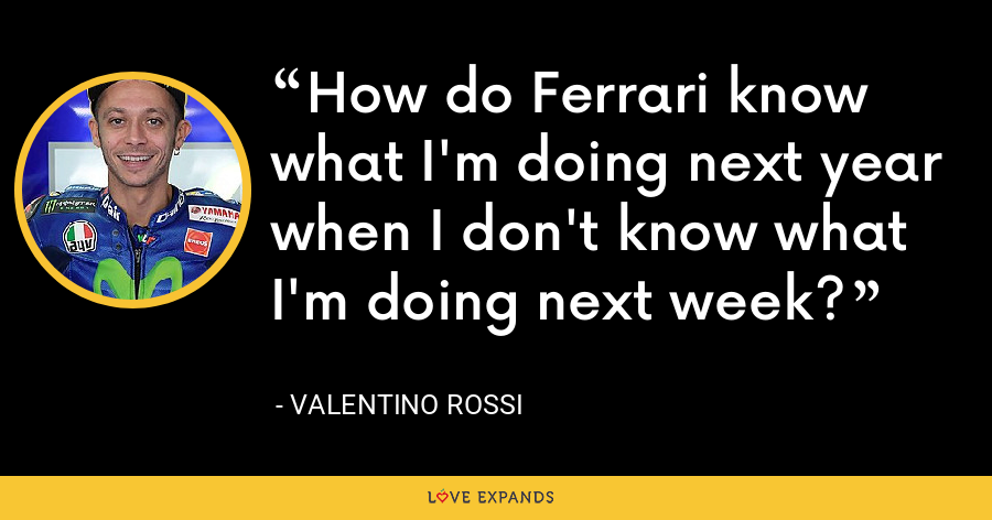 How do Ferrari know what I'm doing next year when I don't know what I'm doing next week? - Valentino Rossi