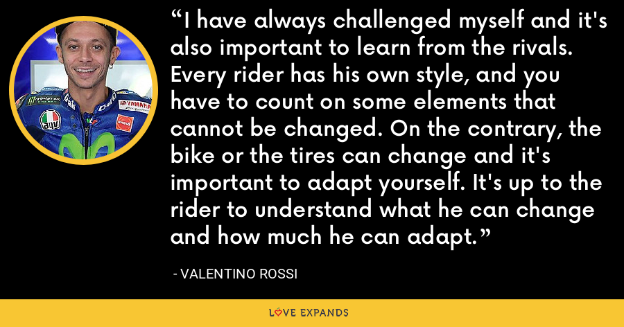 I have always challenged myself and it's also important to learn from the rivals. Every rider has his own style, and you have to count on some elements that cannot be changed. On the contrary, the bike or the tires can change and it's important to adapt yourself. It's up to the rider to understand what he can change and how much he can adapt. - Valentino Rossi