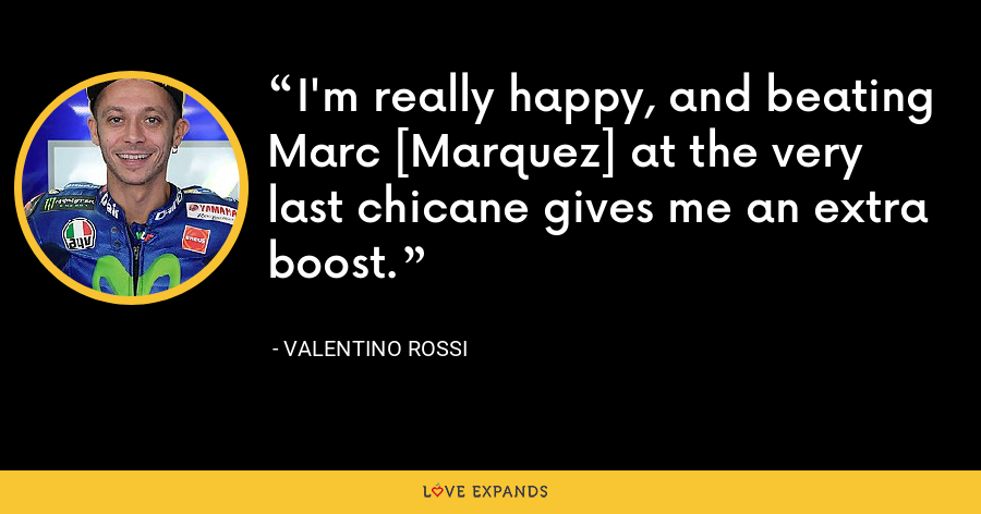I'm really happy, and beating Marc [Marquez] at the very last chicane gives me an extra boost. - Valentino Rossi