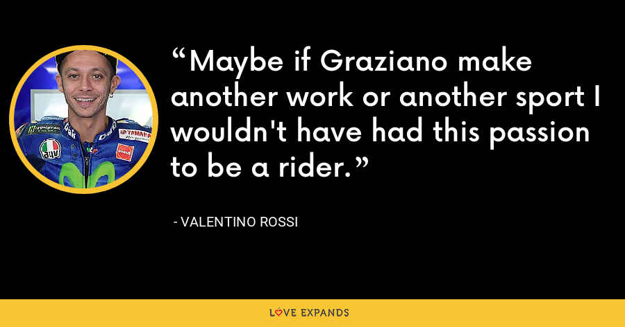 Maybe if Graziano make another work or another sport I wouldn't have had this passion to be a rider. - Valentino Rossi