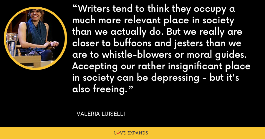 Writers tend to think they occupy a much more relevant place in society than we actually do. But we really are closer to buffoons and jesters than we are to whistle-blowers or moral guides. Accepting our rather insignificant place in society can be depressing - but it's also freeing. - Valeria Luiselli