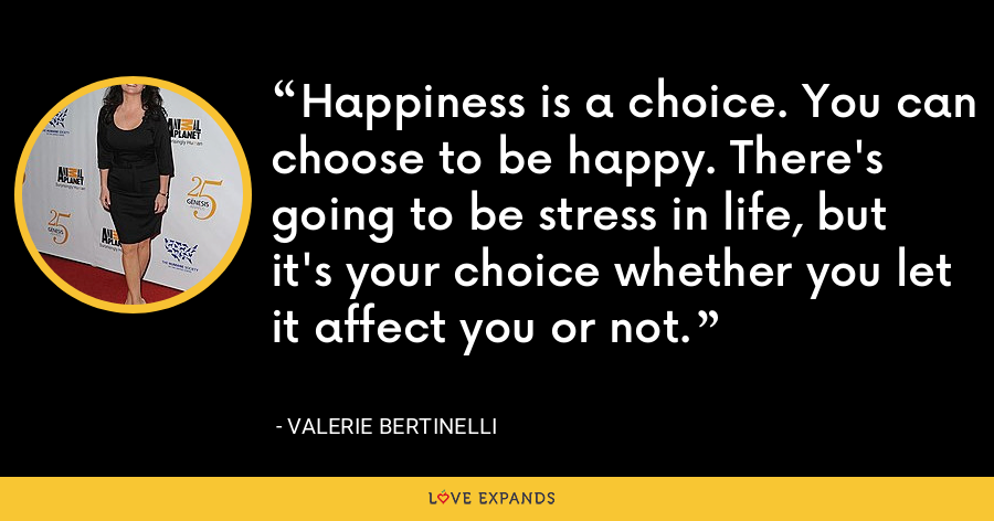 Happiness is a choice. You can choose to be happy. There's going to be stress in life, but it's your choice whether you let it affect you or not. - Valerie Bertinelli