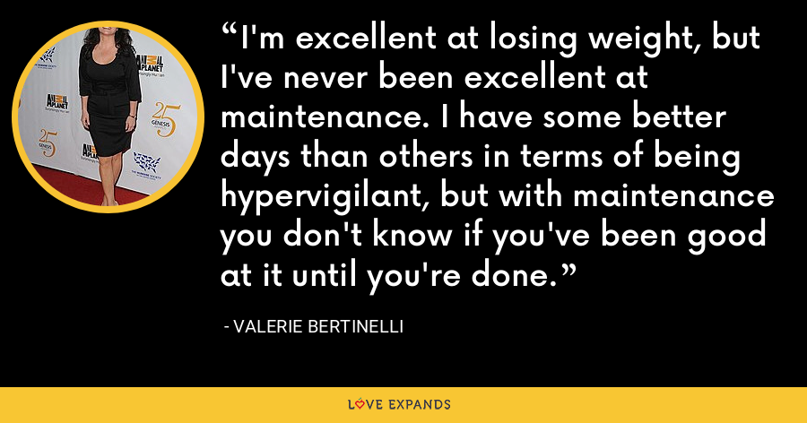 I'm excellent at losing weight, but I've never been excellent at maintenance. I have some better days than others in terms of being hypervigilant, but with maintenance you don't know if you've been good at it until you're done. - Valerie Bertinelli