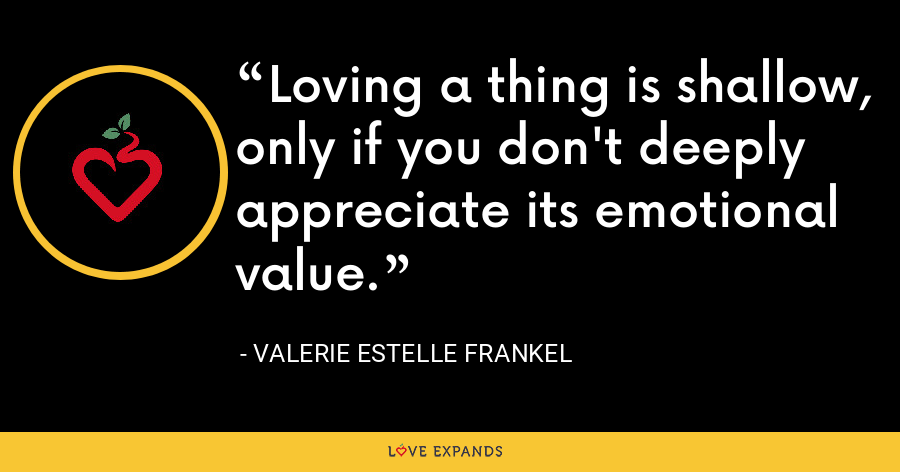Loving a thing is shallow, only if you don't deeply appreciate its emotional value. - Valerie Estelle Frankel