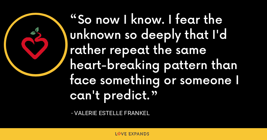 So now I know. I fear the unknown so deeply that I'd rather repeat the same heart-breaking pattern than face something or someone I can't predict. - Valerie Estelle Frankel