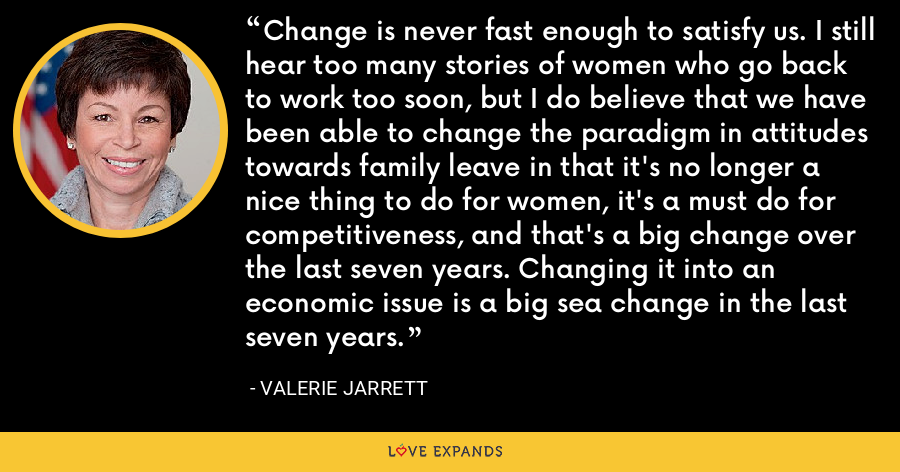 Change is never fast enough to satisfy us. I still hear too many stories of women who go back to work too soon, but I do believe that we have been able to change the paradigm in attitudes towards family leave in that it's no longer a nice thing to do for women, it's a must do for competitiveness, and that's a big change over the last seven years. Changing it into an economic issue is a big sea change in the last seven years. - Valerie Jarrett