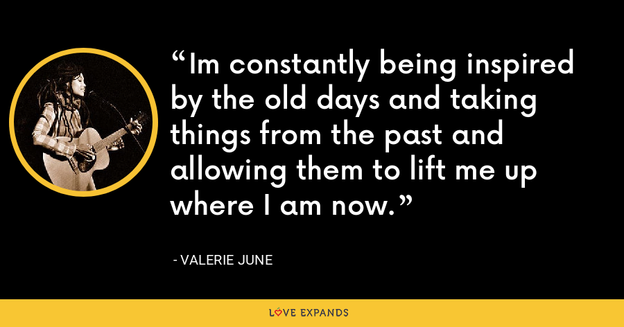 Im constantly being inspired by the old days and taking things from the past and allowing them to lift me up where I am now. - Valerie June