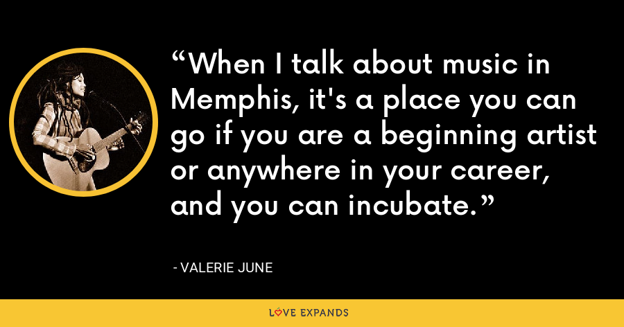 When I talk about music in Memphis, it's a place you can go if you are a beginning artist or anywhere in your career, and you can incubate. - Valerie June