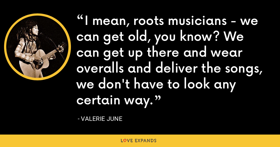 I mean, roots musicians - we can get old, you know? We can get up there and wear overalls and deliver the songs, we don't have to look any certain way. - Valerie June